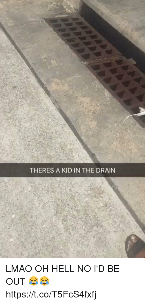 oh hell no: THERES A KID IN THE DRAIN LMAO OH HELL NO I'D BE OUT 😂😂 https://t.co/T5FcS4fxfj