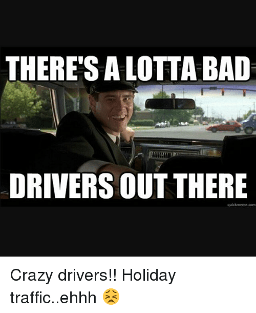 theres a lotta bad drivers out there quickmeme com crazy drivers 24782241 there's a lotta bad drivers out there quickmemecom crazy drivers