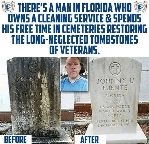 before after: THERE'S A MAN IN FLORIDA WHO  OWNS A CLEANING SERVICE&SPENDS  HIS FREE TIME IN CEMETERIES RESTORING  THE LONG-NEGLECTED TOMBSTONES  OF VETERANS.  JOHNNY U  FUENTE  FLORIDA  T SCT  US R FORCE  WORLD WAR I  KOREA  SEPTEMBER ,21916  DECEMBER 11969  BEFORE  AFTER