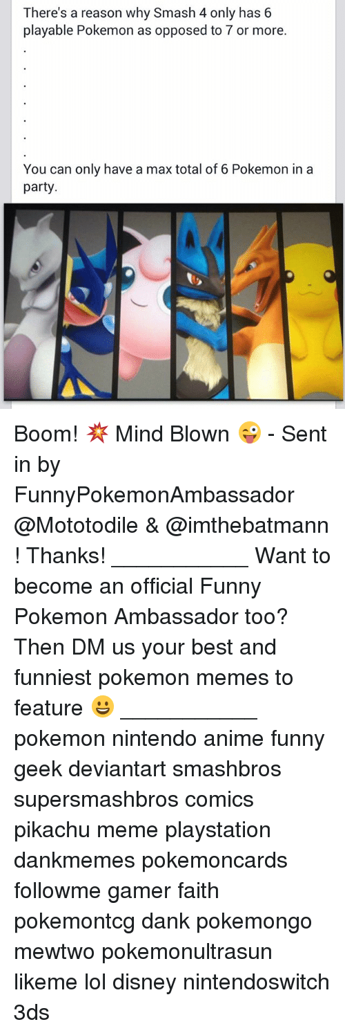 Funniest Pokemon: There's a reason why Smash 4 only has 6  playable Pokemon as opposed to or more.  You can only have a max total of 6 Pokemon in a  party Boom! 💥 Mind Blown 😜 - Sent in by FunnyPokemonAmbassador @Mototodile & @imthebatmann ! Thanks! ___________ Want to become an official Funny Pokemon Ambassador too? Then DM us your best and funniest pokemon memes to feature 😀 ___________ pokemon nintendo anime funny geek deviantart smashbros supersmashbros comics pikachu meme playstation dankmemes pokemoncards followme gamer faith pokemontcg dank pokemongo mewtwo pokemonultrasun likeme lol disney nintendoswitch 3ds