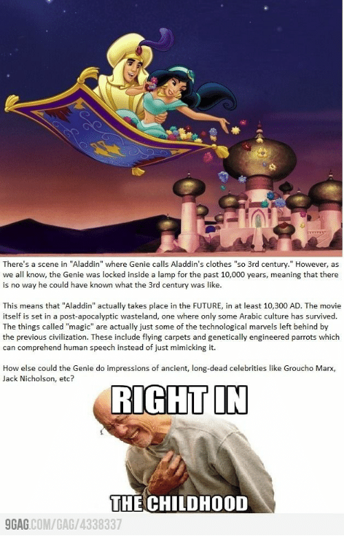 "Aladdin: There's a scene in ""Aladdin"" where Genie calls Aladdin's clothes ""so 3rd century."" However, as  we all know, the Genie was locked inside a lamp for the past 10,000 years, meaning that there  is no way he could have known what the 3rd century was like.  This means that ""Aladdin"" actually takes place in the FUTURE, in at least 10,300 AD. The movie  itself is set in a post-apocalyptic wasteland, one where only some Arabic culture has survived.  The things called ""magic"" are actually just some of the technological marvels left behind by  the previous civilization. These include flying carpets and genetically engineered parrots which  can comprehend human speech instead of just mimicking it.  How else could the Genie do impressions of ancient, long-dead celebrities like Groucho Marx,  Jack Nicholson, etc?  RIGHT IN  THE CHILDHOOD  GAG COM/GAG/4338337"