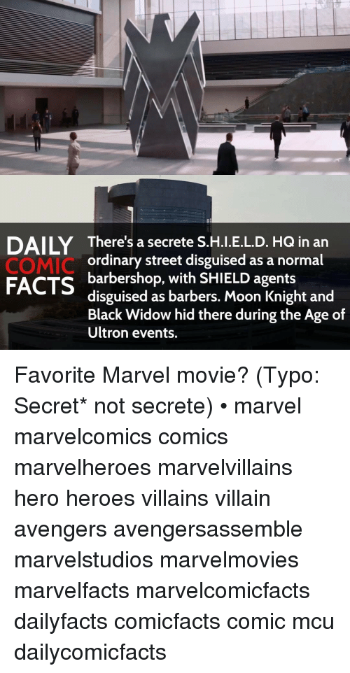 Barbershops: There's a secrete S.H.I.E.L.D. HQ in an  COMIC  ordinary street disguised as a normal  FACTS  barbershop, with SHIELD agents  disguised as barbers. Moon Knight and  Black Widow hid there during the Age of  Ultron events. Favorite Marvel movie? (Typo: Secret* not secrete) • marvel marvelcomics comics marvelheroes marvelvillains hero heroes villains villain avengers avengersassemble marvelstudios marvelmovies marvelfacts marvelcomicfacts dailyfacts comicfacts comic mcu dailycomicfacts