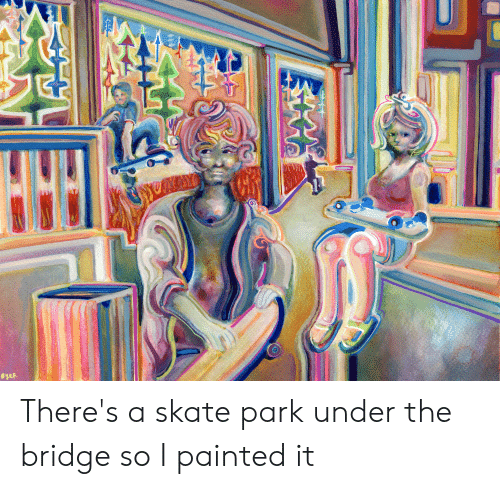 Skate, The Bridge, and Bridge: There's a skate park under the bridge so I painted it