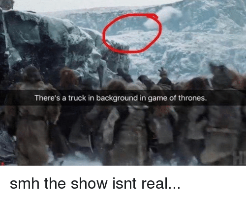 trucking: There's a truck in background in game of thrones. smh the show isnt real...