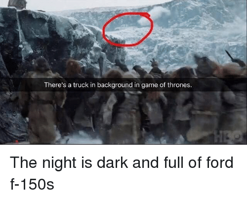 trucking: There's a truck in background in game of thrones The night is dark and full of ford f-150s