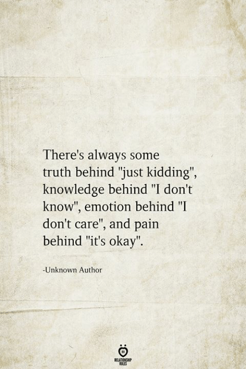"Okay, Knowledge, and Pain: There's always some  truth behind ""just kidding"",  knowledge behind ""I don't  know"", emotion behind ""I  don't care"", and pain  behind ""it's okay"".  -Unknown Author  BELATIONSHIP  LES"