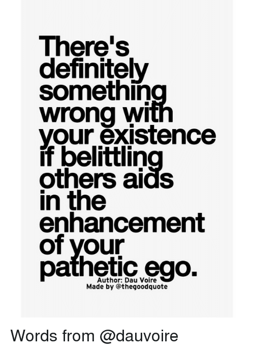 Patheticness: There's  definitely  somethin  wrong wi  your existence  if belittin  others aids  in the  enhancement  of your  pathetic ego.  Made by Othegoodquote Words from @dauvoire
