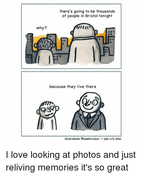 Love, Memes, and Live: there's going to be thousands  of people in Bristol tonight  why?  because they live there  illustrations eswatercolour -joke ula-knox I love looking at photos and just reliving memories it's so great