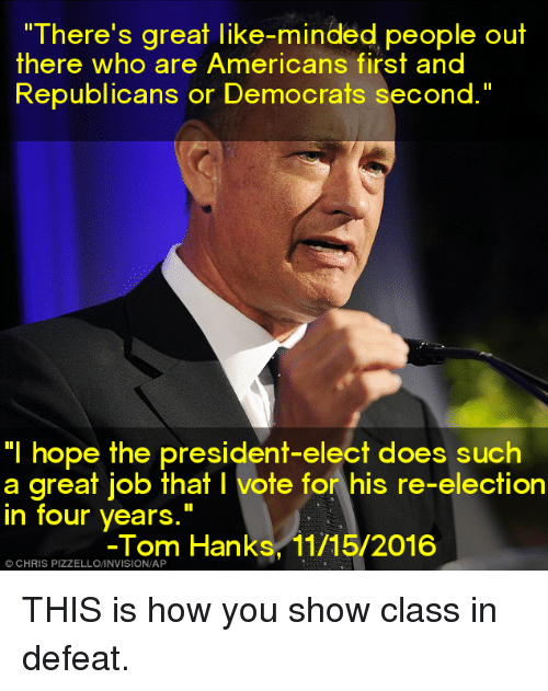 "Tom Hank: ""There's great like-minded people out  there who are Americans first and  Republicans or Democrats second.""  ""I hope the president-elect does such  a great job that l vote for his re-election  in four years  Tom Hanks, 11/15/2016  CHRIS THIS is how you show class in defeat."