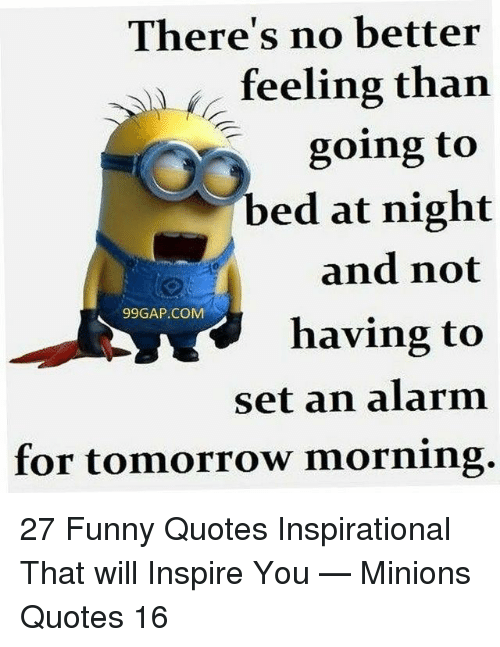 Funny, Alarm, and Minions: There's no better  feeling than  going to  bed at night  and not  having to  set an alarm  for tomorrow morning.  99GAP.COM 27 Funny Quotes Inspirational That will Inspire You — Minions Quotes 16