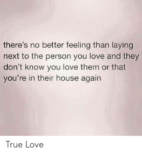 They Dont: there's no better feeling than laying  next to the person you love and they  don't know you love them or that  you're in their house again True Love
