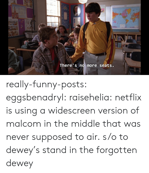 funny posts: There's no more seats. really-funny-posts:  eggsbenadryl:  raisehelia:    netflix is using a widescreen version of malcom in the middle that was never supposed to air.  s/o to dewey's stand in  the forgotten dewey