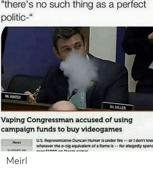 """Fire, News, and MeIRL: """"there's no such thing as a perfect  politic-""""  M MILLER  Vaping Congressman accused of using  campaigm funds to buy videogames  U.S. Representative Duncan Hunter is under fire-or I don't kno  whatever the e-cig equivalent of a flame is -for allegedly spenc  News Meirl"""