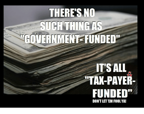 "Memes, Government, and 🤖: THERE'S NO  SUCHTHING AS  GOVERNMENT FUNDED""  ITS ALL  TAK-PAYER  FUNDED""  DONTLET EM FOOL YA!"