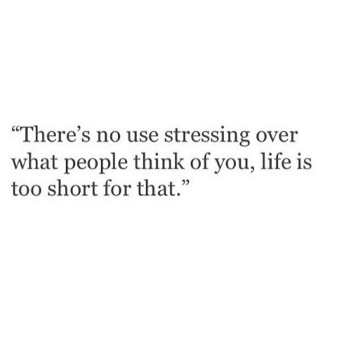 """think of you: """"There's no use stressing over  what people think of you, life is  too short for that.  02"""