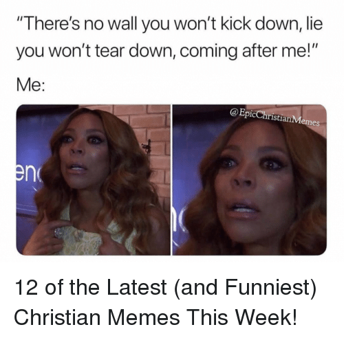 """Memes, Christian Memes, and Epic: """"There's no wall you won't kick down, lie  you won't tear down, coming after me!""""  Me:  @Epic ChristianMemes 12 of the Latest (and Funniest) Christian Memes This Week!"""