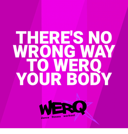 Werq: THERE'S NO  WRONG WAY  TO WERO  YOUR BODY  WERQ  dance fitness workout