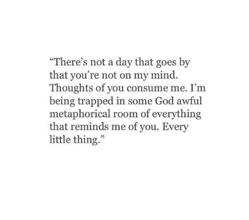 "God, Mind, and Day: ""There's not a day that goes by  that you're not on my mind.  Thoughts of you consume me. I'm  being trapped in some God awful  metaphorical room of everything  that reminds me of you. Every  little thing.""  03"