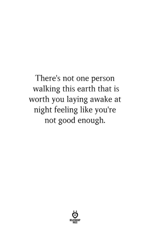 Earth, Good, and One: There's not one person  walking this earth that is  worth you laying awake at  night feeling like you're  not good enough.  ELATIONG  LES