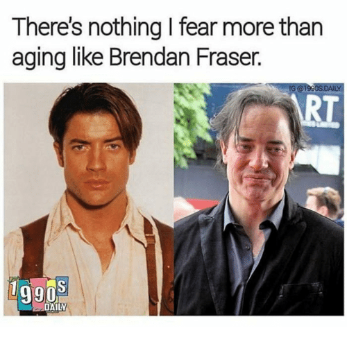 Brendan Fraser: There's nothing I fear more than  aging like Brendan Fraser.  G@l  RT  g9os  DAILY
