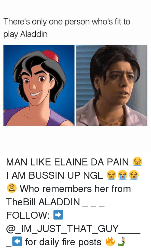 Aladdin, Fire, and Memes: There's only one person who's fit to  play Aladdin MAN LIKE ELAINE DA PAIN 😭 I AM BUSSIN UP NGL 😭😭😭😩 Who remembers her from TheBill ALADDIN _ _ _ FOLLOW: ➡@_IM_JUST_THAT_GUY_____⬅ for daily fire posts 🔥🤳🏼