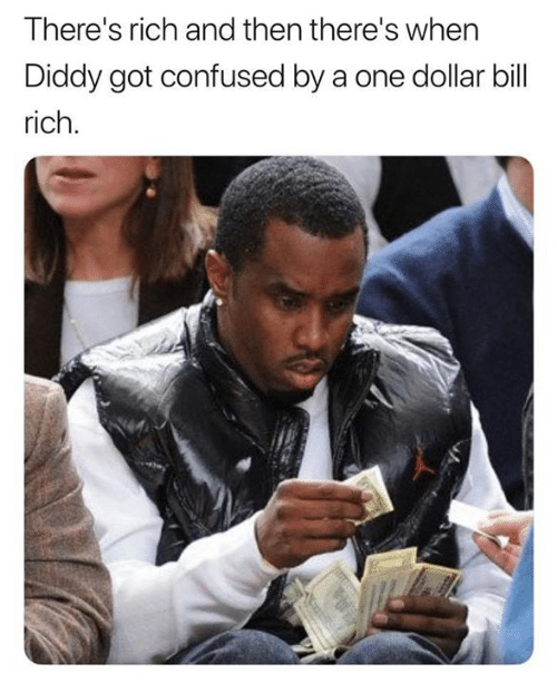 Confused, Diddy, and Got: There's rich and then there's whern  Diddy got confused by a one dollar bill  rich