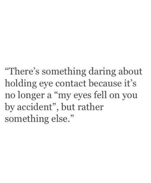 """Something Else, Eye, and You: """"There's something daring about  holding eye contact because it's  no longer a """"my eyes fell on you  by accident"""", but rather  something else  95  95"""