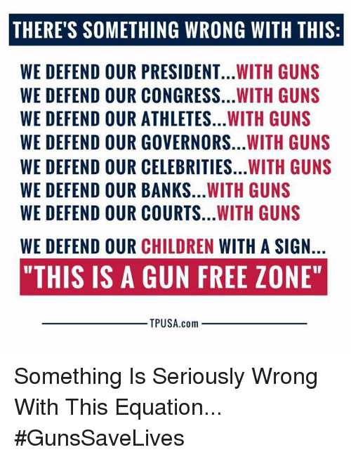 "Gun Free Zone: THERE'S SOMETHING WRONG WITH THIS:  WE DEFEND OUR PRESIDENT...WITH GUNS  WE DEFEND OUR CONGRESS...WITH GUNS  WE DEFEND OUR ATHLETES...WITH GUNS  WE DEFEND OUR GOVERNORS...WITH GUNS  WE DEFEND OUR CELEBRITIES...WITH GUNS  WE DEFEND OUR BANKS...WITH GUNS  WE DEFEND OUR COURTS...WITH GUNS  WE DEFEND OUR CHILDREN WITH A SIGN.  ""THIS IS A GUN FREE ZONE""  TPUSA.com Something Is Seriously Wrong With This Equation... #GunsSaveLives"