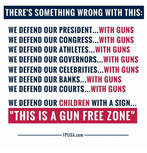 "Gun Free Zone: THERE'S SOMETHING WRONG WITH THIS:  WE DEFEND OUR PRESIDENT...WITH GUNS  WE DEFEND OUR CONGRESS...WITH GUNS  WE DEFEND OUR ATHLETES...WITH GUNS  WE DEFEND OUR GOVERNORS...WITH GUNS  WE DEFEND OUR CELEBRITIES...WITH GUNS  WE DEFEND OUR BANKS...WITH GUNS  WE DEFEND OUR COURTS...WITH GUNS  WE DEFEND OUR CHILDREN WITH A SIGN.  ""THIS IS A GUN FREE ZONE""  TPUSA.com"