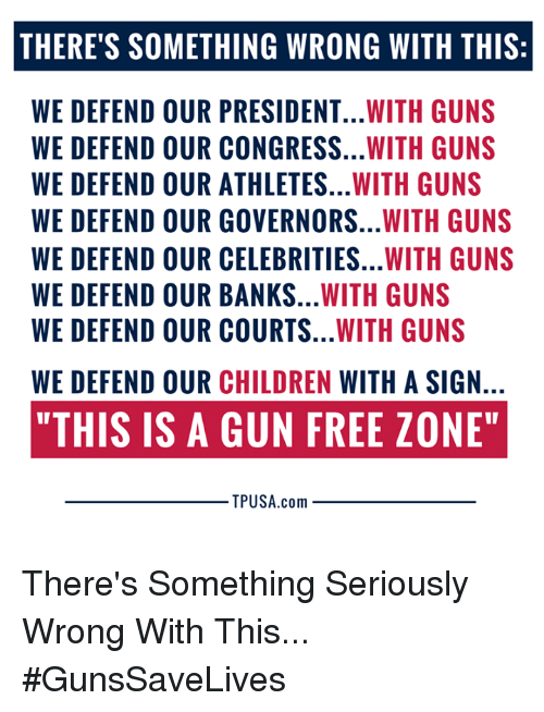 "Gun Free Zone: THERE'S SOMETHING WRONG WITH THIS:  WE DEFEND OUR PRESIDENT...WITH GUNS  WE DEFEND OUR CONGRESS...WITH GUNS  WE DEFEND OUR ATHLETES...WITH GUNS  WE DEFEND OUR GOVERNORS...WITH GUNS  WE DEFEND OUR CELEBRITIES...WITH GUNS  WE DEFEND OUR BANKS...WITH GUNS  WE DEFEND OUR COURTS...WITH GUNS  WE DEFEND OUR CHILDREN WITH A SIGN  ""THIS IS A GUN FREE ZONE""  TPUSA.com There's Something Seriously Wrong With This... #GunsSaveLives"