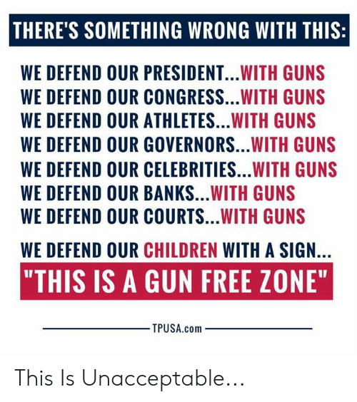 "Gun Free Zone: THERE'S SOMETHING WRONG WITH THIS:  WE DEFEND OUR PRESIDENT...WITH GUNS  WE DEFEND OUR CONGRESS...WITH GUNS  WE DEFEND OUR ATHLETES...WITH GUNS  WE DEFEND OUR GOVERNORS...WITH GUNS  WE DEFEND OUR CELEBRITIES...WITH GUNS  WE DEFEND OUR BANKS...WITH GUNS  WE DEFEND OUR COURTS...WITH GUNS  WE DEFEND OUR CHILDREN WITH A SIGN.  ""THIS IS A GUN FREE ZONE""  TPUSA.com This Is Unacceptable..."