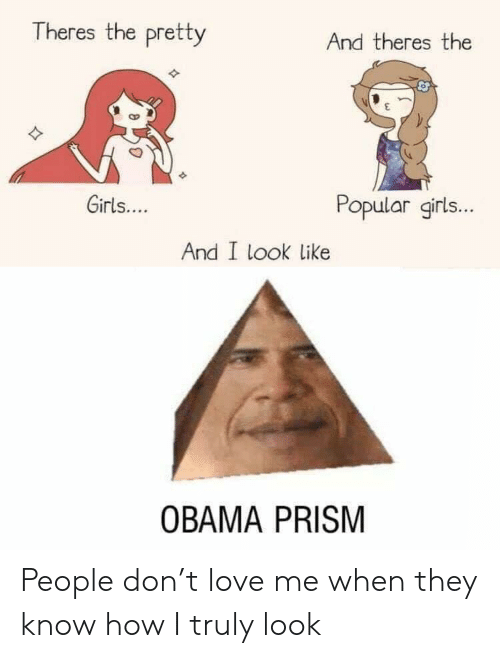 Girls, Love, and Obama: Theres the pretty  And theres the  Girls....  Popular girls...  And I look like  OBAMA PRISM People don't love me when they know how I truly look