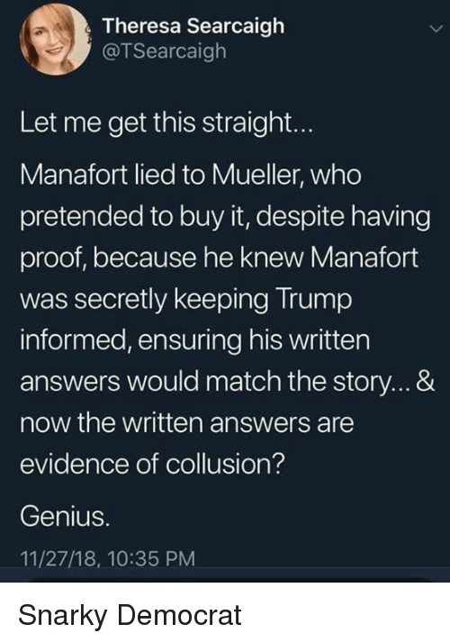 Genius, Match, and Trump: Theresa Searcaigh  @TSearcaigh  Let me get this straight...  Manafort lied to Mueller, who  pretended to buy it, despite having  proof, because he knew Manafort  was secretly keeping Trump  informed, ensuring his written  answers would match the story...&  now the written answers are  evidence of collusion?  Genius.  11/27/18, 10:35 PM Snarky Democrat