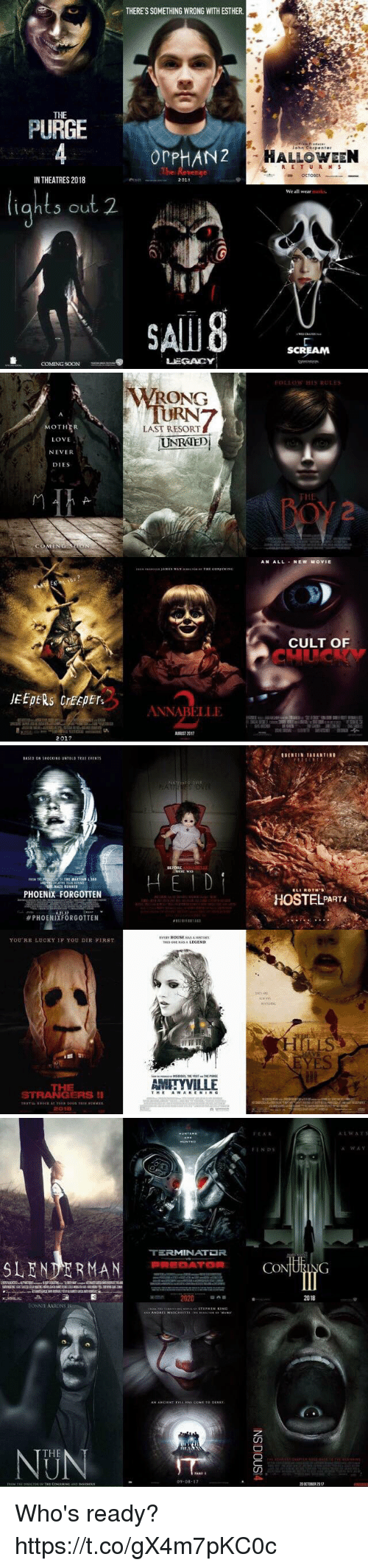 Slender Man: THERESSOMETHING WRONG WITH ESTHER.  THE  PURGE  PHAN  Th  IN THEATRES 2018  2018  ht, out 2.  SALUB  LEGACY  COMING SOON  John Coep enter  HALLOWEEN  We all wear  SCREAM   MOTHER.  LOVE  NEVER  DIES  2017  AWRONG  LAST RESORT  NRATED  ANNABELLE  FOLLOW HIS RULES  HE  AN ALL  NEW MOVIE  CULT OF   BASED ON SHOCKING UNIOL TRUE EVENTS  NAZI RUNNER  PHOENIX FORGOTTEN  PHOENIXFORGOTTEN  YOURE LUCKY IF YOU DIE FIRST  STRANGERS  II  2001B  AMITYVILLE  UENIIN TARANTIND  ELI ROTH S  HOSTEL PART   SLENDER MAN DATOR  BONNIE AARONS  IS  THE  09.08  AR  CO  ING  2018  20 CNOBER 2017  A WAV Who's ready? https://t.co/gX4m7pKC0c