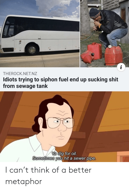 tank: THEROCK.NET.NZ  Idiots trying to siphon fuel end up sucking shit  from sewage tank  Ya dig for oil.  Sometimes you hit a sewer pipe. I can't think of a better metaphor