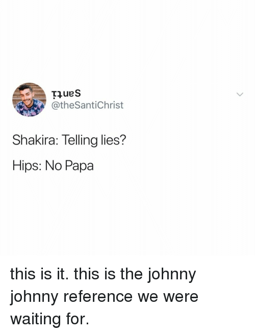 Were Waiting: @theSantiChrist  Shakira: Telling lies?  Hips: No Papa this is it. this is the johnny johnny reference we were waiting for.