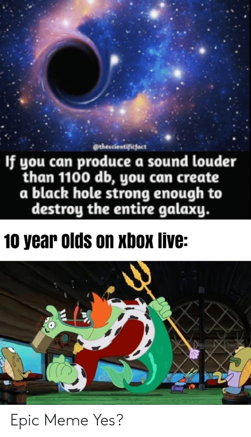Meme, Xbox Live, and Xbox: thescientificfact  If you can produce a sound louder  than 1100 db, you can create  a black hole strong enough to  destroy the entire galaxy.  10 year olds on xbox live: Epic Meme Yes?