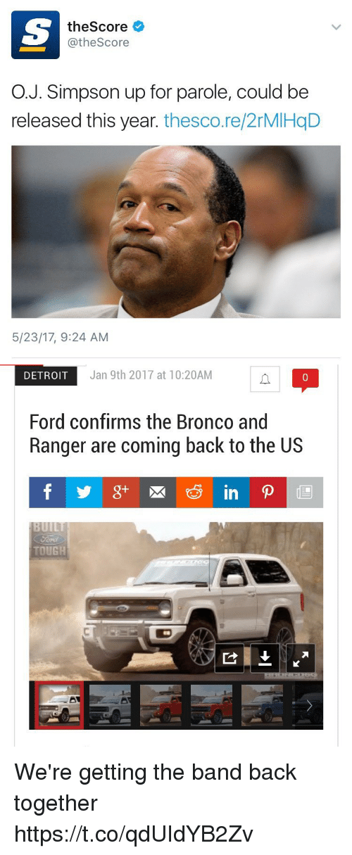 Detroit, Ford, and Tough: theScore  @theScore  O.J. Simpson up for parole, could be  released this year. thesco.re/2rMIHqD  5/23/17, 9:24 AM   DETROIT  Jan 9th 2017 at 10:20AM  0  Ford confirms the Bronco and  Ranger are coming back to the US  TOUGH We're getting the band back together https://t.co/qdUIdYB2Zv