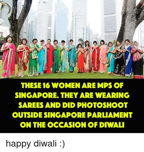 Memes, Singapore, and 🤖: THESE 16 WOMEN ARE MPS OF  SINGAPORE. THEY ARE WEARING  SAREES AND DID PHOTOSHOOT  OUTSIDE SINGAPORE PARLIAMENT  ON THE OCCASION OF DIWALI happy diwali :)