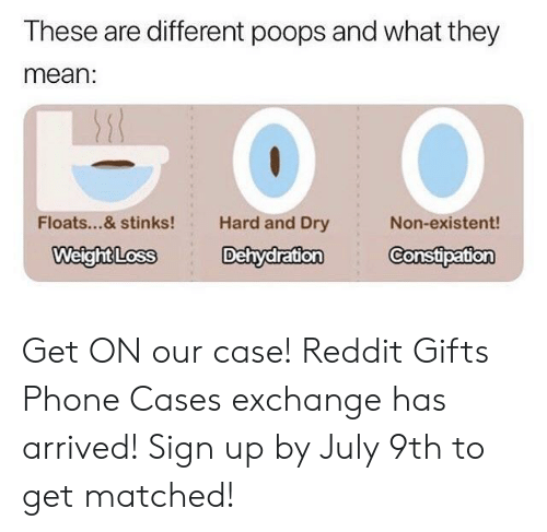 Non Existent: These are different poops and what they  mean:  Floats...& stinks!  Hard and Dry  Non-existent!  WeightLoss Dehydration Constipation Get ON our case! Reddit Gifts Phone Cases exchange has arrived! Sign up by July 9th to get matched!