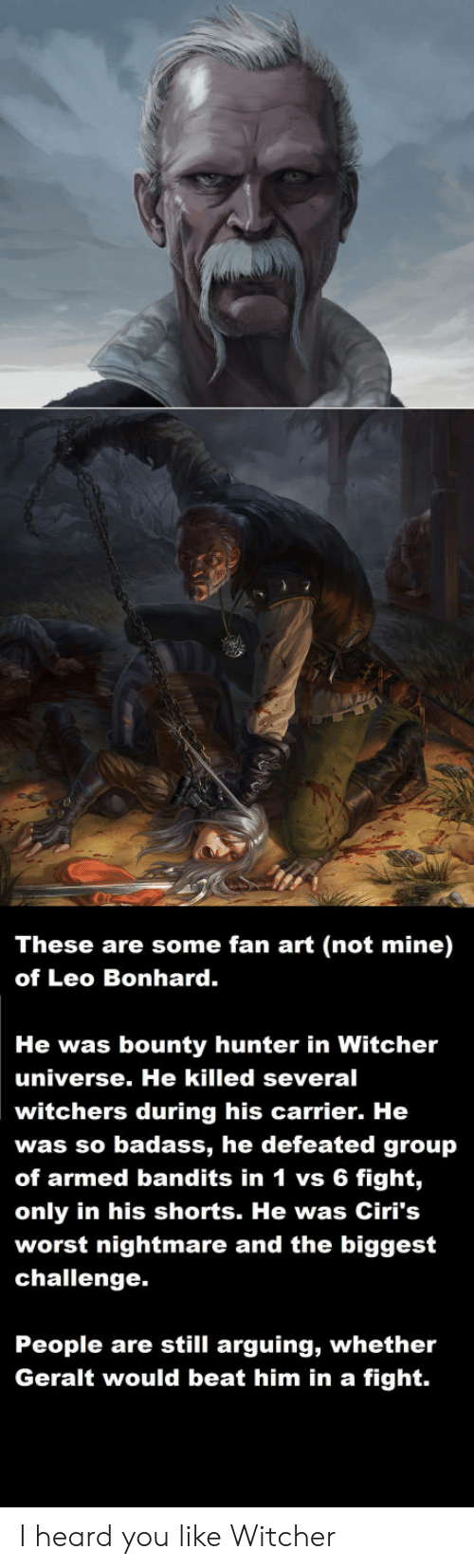 Leos: These are some fan art (not mine)  of Leo Bonhard.  He was bounty hunter in Witcher  universe. He killed several  witchers during his carrier. He  was so badass, he defeated group  of armed bandits in 1 vs 6 fight,  only in his shorts. He was Ciri's  worst nightmare and the biggest  challenge.  People are still arguing, whether  Geralt would beat him in a fight. I heard you like Witcher