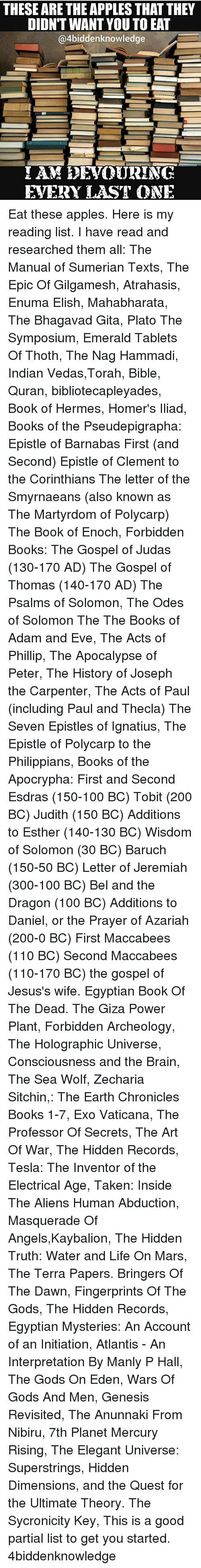 initiation: THESE ARE THE APPLES THAT THEY  DIDN'T WANT YOU TO EAT  @4biddenknowledge  EVERY LAST ONE Eat these apples. Here is my reading list. I have read and researched them all: The Manual of Sumerian Texts, The Epic Of Gilgamesh, Atrahasis, Enuma Elish, Mahabharata, The Bhagavad Gita, Plato The Symposium, Emerald Tablets Of Thoth, The Nag Hammadi, Indian Vedas,Torah, Bible, Quran, bibliotecapleyades, Book of Hermes, Homer's Iliad, Books of the Pseudepigrapha: Epistle of Barnabas First (and Second) Epistle of Clement to the Corinthians The letter of the Smyrnaeans (also known as The Martyrdom of Polycarp) The Book of Enoch, Forbidden Books: The Gospel of Judas (130-170 AD) The Gospel of Thomas (140-170 AD) The Psalms of Solomon, The Odes of Solomon The The Books of Adam and Eve, The Acts of Phillip, The Apocalypse of Peter, The History of Joseph the Carpenter, The Acts of Paul (including Paul and Thecla) The Seven Epistles of Ignatius, The Epistle of Polycarp to the Philippians, Books of the Apocrypha: First and Second Esdras (150-100 BC) Tobit (200 BC) Judith (150 BC) Additions to Esther (140-130 BC) Wisdom of Solomon (30 BC) Baruch (150-50 BC) Letter of Jeremiah (300-100 BC) Bel and the Dragon (100 BC) Additions to Daniel, or the Prayer of Azariah (200-0 BC) First Maccabees (110 BC) Second Maccabees (110-170 BC) the gospel of Jesus's wife. Egyptian Book Of The Dead. The Giza Power Plant, Forbidden Archeology, The Holographic Universe, Consciousness and the Brain, The Sea Wolf, Zecharia Sitchin,: The Earth Chronicles Books 1-7, Exo Vaticana, The Professor Of Secrets, The Art Of War, The Hidden Records, Tesla: The Inventor of the Electrical Age, Taken: Inside The Aliens Human Abduction, Masquerade Of Angels,Kaybalion, The Hidden Truth: Water and Life On Mars, The Terra Papers. Bringers Of The Dawn, Fingerprints Of The Gods, The Hidden Records, Egyptian Mysteries: An Account of an Initiation, Atlantis - An Interpretation By Manly P Hall, The Gods On Eden, Wars Of Gods And Men, Genesis Revisited, The Anunnaki From Nibiru, 7th Planet Mercury Rising, The Elegant Universe: Superstrings, Hidden Dimensions, and the Quest for the Ultimate Theory. The Sycronicity Key, This is a good partial list to get you started. 4biddenknowledge