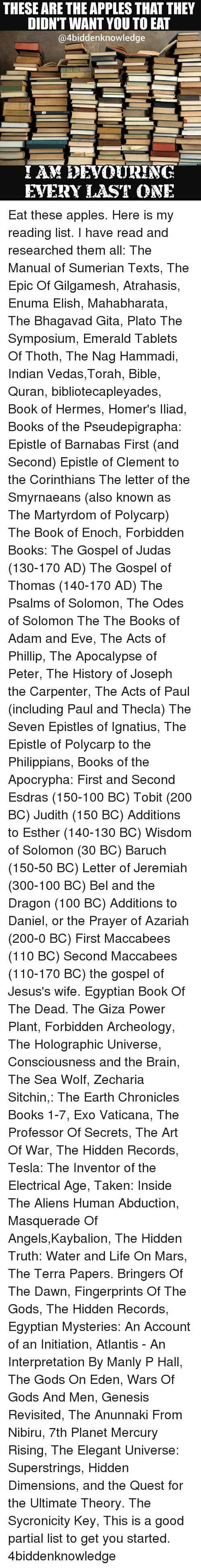 initiation: THESE ARE THE APPLES THATTHEY  DIDN'T WANT YOU TOEAT  @4biddenknowledge  AM EDEVOURING  EVERY LAST ONE Eat these apples. Here is my reading list. I have read and researched them all: The Manual of Sumerian Texts, The Epic Of Gilgamesh, Atrahasis, Enuma Elish, Mahabharata, The Bhagavad Gita, Plato The Symposium, Emerald Tablets Of Thoth, The Nag Hammadi, Indian Vedas,Torah, Bible, Quran, bibliotecapleyades, Book of Hermes, Homer's Iliad, Books of the Pseudepigrapha: Epistle of Barnabas First (and Second) Epistle of Clement to the Corinthians The letter of the Smyrnaeans (also known as The Martyrdom of Polycarp) The Book of Enoch, Forbidden Books: The Gospel of Judas (130-170 AD) The Gospel of Thomas (140-170 AD) The Psalms of Solomon, The Odes of Solomon The The Books of Adam and Eve, The Acts of Phillip, The Apocalypse of Peter, The History of Joseph the Carpenter, The Acts of Paul (including Paul and Thecla) The Seven Epistles of Ignatius, The Epistle of Polycarp to the Philippians, Books of the Apocrypha: First and Second Esdras (150-100 BC) Tobit (200 BC) Judith (150 BC) Additions to Esther (140-130 BC) Wisdom of Solomon (30 BC) Baruch (150-50 BC) Letter of Jeremiah (300-100 BC) Bel and the Dragon (100 BC) Additions to Daniel, or the Prayer of Azariah (200-0 BC) First Maccabees (110 BC) Second Maccabees (110-170 BC) the gospel of Jesus's wife. Egyptian Book Of The Dead. The Giza Power Plant, Forbidden Archeology, The Holographic Universe, Consciousness and the Brain, The Sea Wolf, Zecharia Sitchin,: The Earth Chronicles Books 1-7, Exo Vaticana, The Professor Of Secrets, The Art Of War, The Hidden Records, Tesla: The Inventor of the Electrical Age, Taken: Inside The Aliens Human Abduction, Masquerade Of Angels,Kaybalion, The Hidden Truth: Water and Life On Mars, The Terra Papers. Bringers Of The Dawn, Fingerprints Of The Gods, The Hidden Records, Egyptian Mysteries: An Account of an Initiation, Atlantis - An Interpretation By Manly P Hall, The Gods On Eden, Wars Of Gods And Men, Genesis Revisited, The Anunnaki From Nibiru, 7th Planet Mercury Rising, The Elegant Universe: Superstrings, Hidden Dimensions, and the Quest for the Ultimate Theory. The Sycronicity Key, This is a good partial list to get you started. 4biddenknowledge