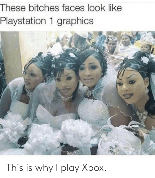 PlayStation, Xbox, and Play: These bitches faces look like  Playstation 1 graphics This is why I play Xbox.