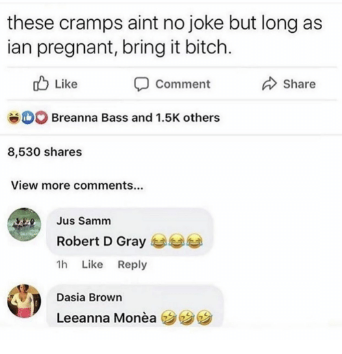 Bitch, Pregnant, and Bass: these cramps aint no joke but long as  ian pregnant, bring it bitch.  Like  Share  Comment  Breanna Bass and 1.5K others  8,530 shares  View more comments...  Jus Samm  Robert D Gray  1h Like Reply  Dasia Brown  Leeanna Monèa