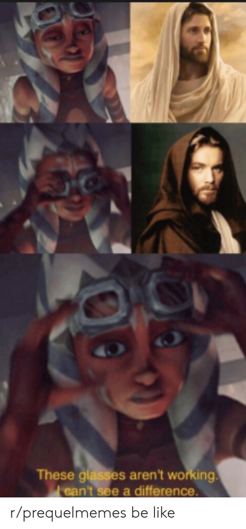 Be Like, Glasses, and Working: These glasses aren't working.  ean't see a difference. r/prequelmemes be like