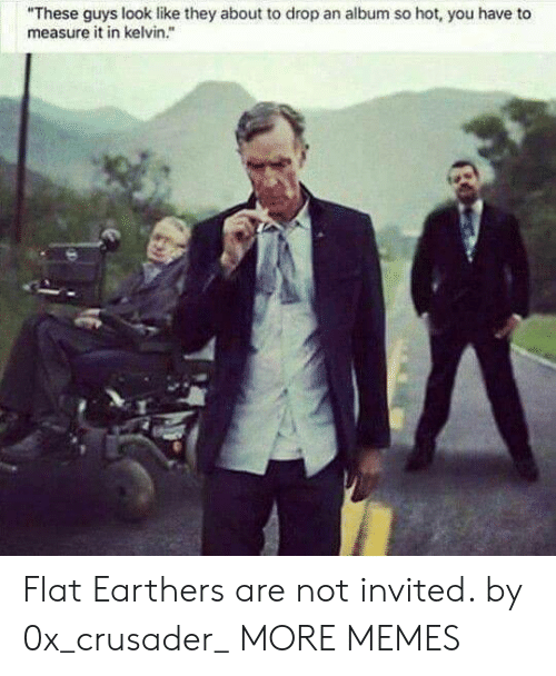 """Dank, Memes, and Target: """"These guys look like they about to drop an album so hot, you have to  measure it in kelvin."""" Flat Earthers are not invited. by 0x_crusader_ MORE MEMES"""