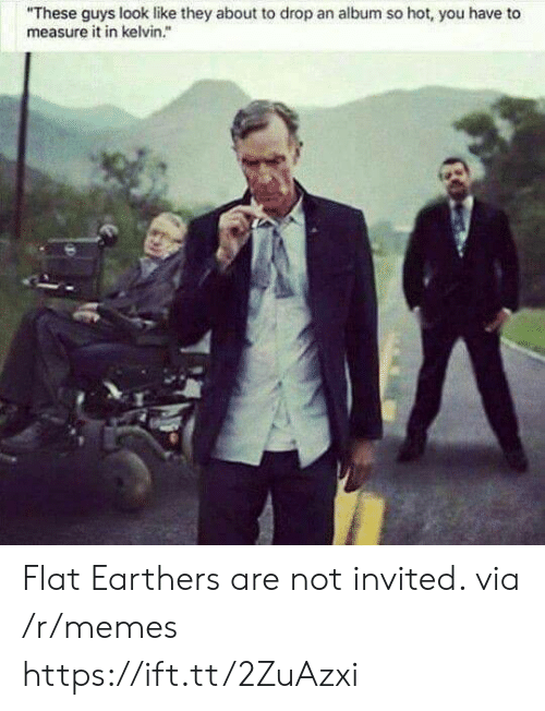 """Memes, Via, and Kelvin: """"These guys look like they about to drop an album so hot, you have to  measure it in kelvin."""" Flat Earthers are not invited. via /r/memes https://ift.tt/2ZuAzxi"""