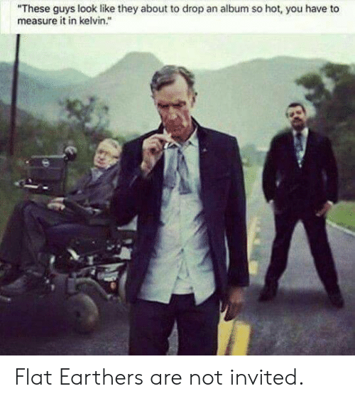 """Kelvin, Hot, and They: """"These guys look like they about to drop an album so hot, you have to  measure it in kelvin."""" Flat Earthers are not invited."""