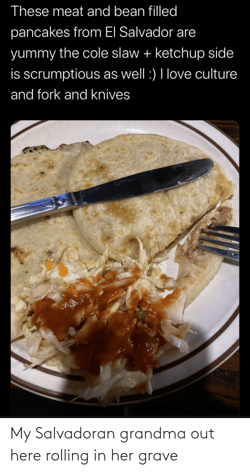 Grandma, Love, and Espanol: These meat and bean filled  pancakes from El Salvador are  yummy the cole slaw + ketchup side  is scrumptious as well :) I love culture  and fork and knives My Salvadoran grandma out here rolling in her grave